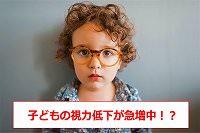 子供 視力低下・子供 視力低下 原因